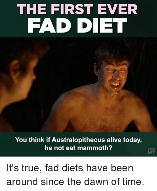 Alive, Memes, and True: THE FIRST EVER  FAD DIET  You think if Australopithecus alive today,  he not eat mammoth?  CH It's true, fad diets have been around since the dawn of time.
