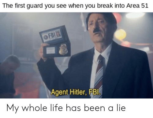 Fbi, Life, and Break: The first guard you see when you break into Area 51  OFBI  Agent Hitler, FBI. My whole life has been a lie