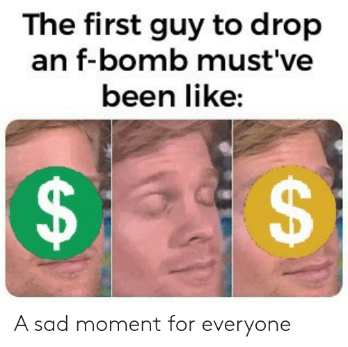 Sad, Been, and First: The first guy to drop  an f-bomb must've  been like:  EA  A A sad moment for everyone