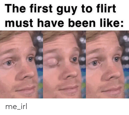Irl, Me IRL, and Been: The first guy to flirt  must have been like:  31 me_irl