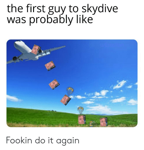 skydive: the first guy to skydive  was probably like  u/Erosto Fookin do it again
