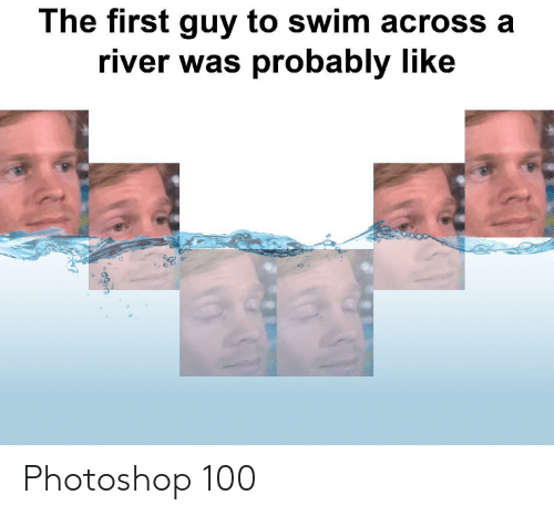 Photoshop, River, and First: The first guy to swim across a  river was probably like Photoshop 100