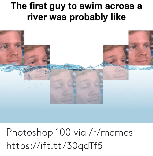 Memes, Photoshop, and River: The first guy to swim across a  river was probably like Photoshop 100 via /r/memes https://ift.tt/30qdTf5