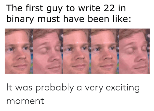 binary: The first guy to write 22 in  binary must have been like:  DiscoStu42 It was probably a very exciting moment