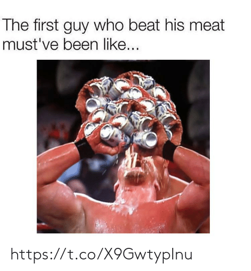 Been, Who, and Meat: The first guy who beat his meat  must've been like.. https://t.co/X9GwtypInu