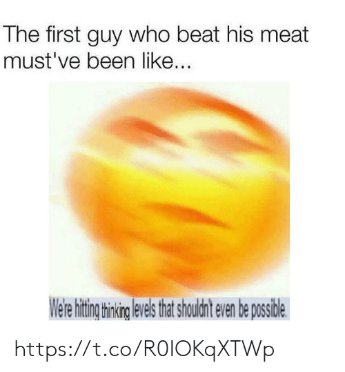 Been, Who, and Meat: The first guy who beat his meat  must've been like...  Were hitig hning evels htshouldnt even be posside https://t.co/R0IOKqXTWp