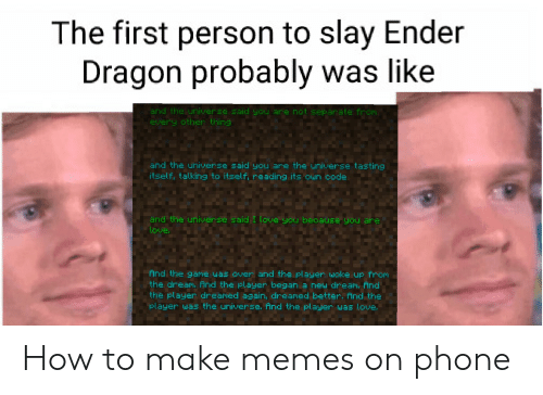 Love, Memes, and Phone: The first person to slay Ender  Dragon probably was like  and the universe said you are not separate from  every other thing  and the universe said you are the universe tasting  itself, talkirng to itself, reading its oun code  and the universe said I love you because you are  love  ind the game was over and the player woke up from  the dream. And the player began a new dream, And  the player dreamed again, dreamed better. And the  player was the universe. And the player uas love. How to make memes on phone