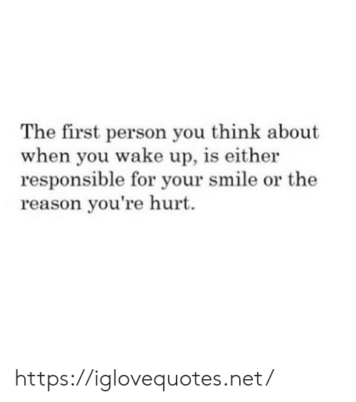 Smile, Reason, and Net: The first person you think about  when you wake up, is either  responsible for your smile or the  reason you're hurt https://iglovequotes.net/