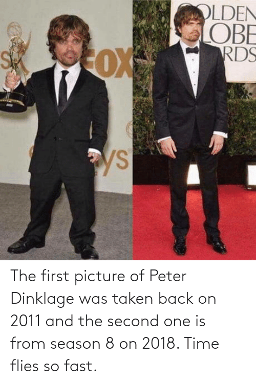 Flies: The first picture of Peter Dinklage was taken back on 2011 and the second one is from season 8 on 2018. Time flies so fast.