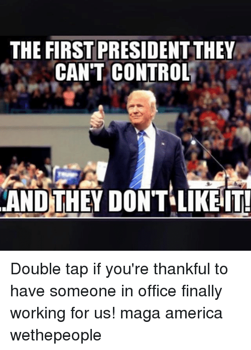 Magas: THE FIRST PRESIDENT THEY  CAN'T CONTROL  AND THEY DONT LIKEIT Double tap if you're thankful to have someone in office finally working for us! maga america wethepeople