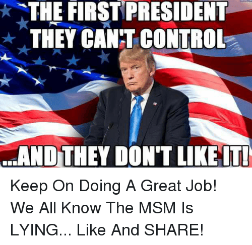 Greates: THE FIRST PRESIDENT  THEYCANT CONTROL  d.AND TEY DON'T LIKEIT! Keep On Doing A Great Job!  We All Know The MSM Is LYING... Like And SHARE!