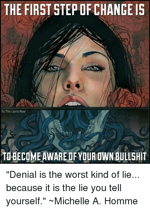 """lion roar: THE FIRST STEP OF CHANGE IS  fb/The Lion's Roar  TO BECOME AWARE OF YOUA OWN BULLSHIT """"Denial is the worst kind of lie... because it is the lie you tell yourself.""""  ~Michelle A. Homme"""