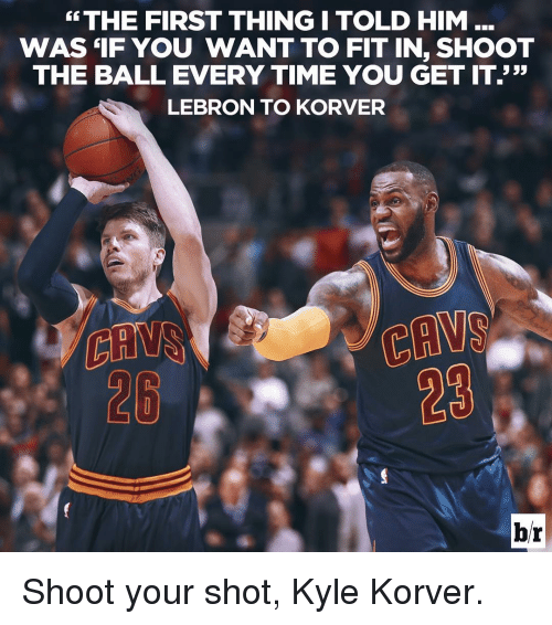 Sports, Kyle Korver, and Lebron: THE FIRST THING I TOLD HIM...  WAS IF YOU WANT TO FIT IN, SHOOT  THE BALL EVERY TIME YOU GET IT.'  333  LEBRON TO KORVER  PLANS  br Shoot your shot, Kyle Korver.