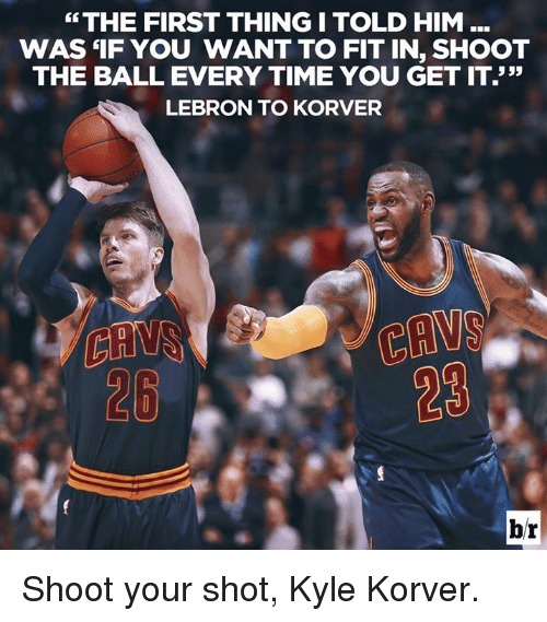 "Cavs, Kyle Korver, and Lebron: ""THE FIRST THINGI TOLD HIM  WAS 'IF YOU WANT TO FIT IN, SHOOT  THE BALL EVERY TIME YOU GET IT.""  LEBRON TO KORVER  CAVS  28  28 Shoot your shot, Kyle Korver."
