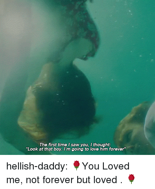 """Love, Saw, and Tumblr: The first time I saw you, I thought:  """"Look at that boy. l'm going to love him forever"""" hellish-daddy:  🌹You Loved me, not forever but loved . 🌹"""