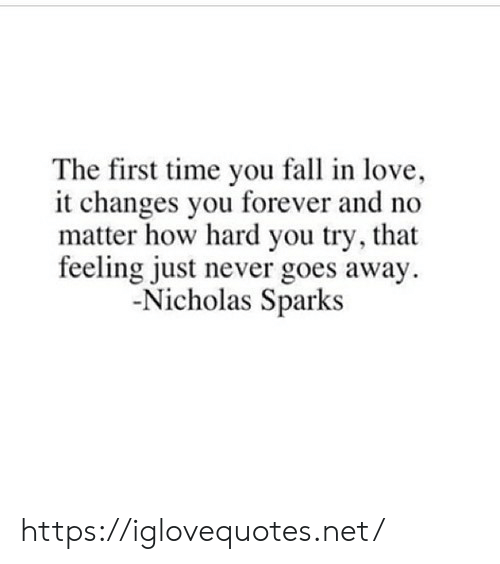Fall, Love, and Forever: The first time you fall in love,  it changes you forever and  matter how hard you try, that  feeling just never goes away  -Nicholas Sparks https://iglovequotes.net/