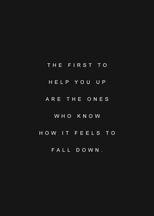 How It Feels: THE FIRST TO  HELP YOU U P  ARE THE ONES  W H O KNOW  HOW IT FEELS T O  FALL D O WN