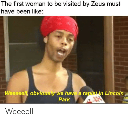 Lincoln, Zeus, and Dank Memes: The first woman to be visited by Zeus must  have been like:  Weeeeell, obviously we have a rapist in Lincoln  Park Weeeell