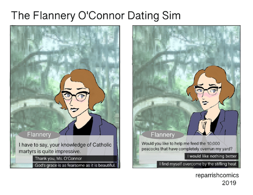 Beautiful, Dating, and Memes: The Flannery O'Connor Dating Sim  Flannery  Flannery  Would you like to help me feed the 10,000  peacocks that have completely overrun my yard?  I have to say, your knowledge of Catholic  martyrs is quite impressive  I would like nothing better  Thank you, Ms. O'Connor  God's grace is as fearsome as it is beautiful.  I find myself overcome by the stifling heat  reparrishcomics  2019