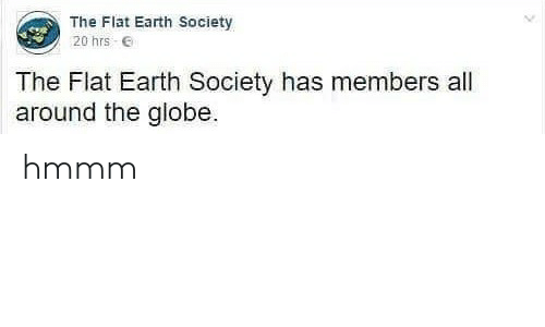 the globe: The Flat Earth Society  20 hrs E  The Flat Earth Society has members all  around the globe hmmm