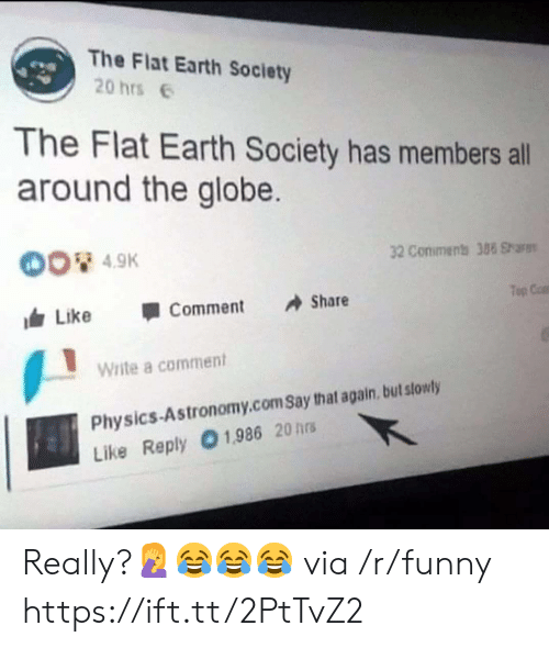 flat earth society: The Flat Earth Society  20 hrs  The Flat Earth Society has members all  around the globe.  4.9K  32 Conimens 388 Shars  Top Cat  叩  由Like 1 Comment Share  Write a comment  Physics-Astronomy.com Say that again, but stowly  Like Reply 01,986 20 hrs Really?🤦♀️😂😂😂 via /r/funny https://ift.tt/2PtTvZ2