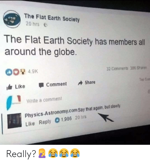 flat earth society: The Flat Earth Society  20 hrs  The Flat Earth Society has members all  around the globe.  4.9K  32 Conimens 388 Shars  Top Cat  叩  由Like 1 Comment Share  Write a comment  Physics-Astronomy.com Say that again, but stowly  Like Reply 01,986 20 hrs Really?🤦♀️😂😂😂