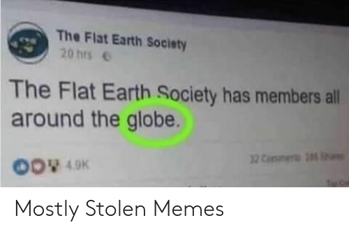 the globe: The Flat Earth Society  20 hrse  The Flat Earth Society has members all  around the globe.  00 49K Mostly Stolen Memes
