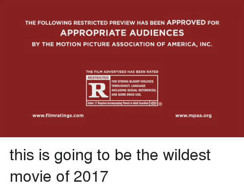 Rateing: THE FOLLOWING RESTRICTED PREVIEW HAS BEEN APPROVED FOR  APPROPRIATE AUDIENCES  BY THE MOTION PICTURE ASSOCIATION OF AMERICA, INC.  THE FILM ADVERTISED HAS BEEN RATED  RESTRICTED  FOR STRONG BLOODY MOLENCE  THROUGHOUT, LANGUAGE  INCLUDING SELAL REFERENCES,  AND SOME DRUG USE.  www.filmratings.com  www.mpaa.org this is going to be the wildest movie of 2017