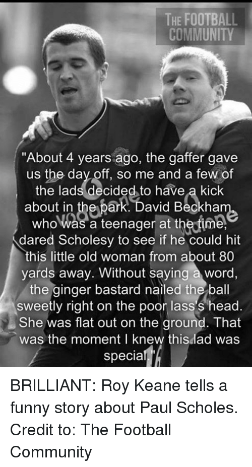 "roy keane: THE FOOTBALL  COMMUNITY  ""About 4 years ago, the gaffer gave  us the day off, so me and a few of  the lads decided to have a kick  about in  ark. David Beckha  who was a teenager at the time.  dared Scholesy to see if he could hit  this little old woman from about 80  yards away. Without saying a word,  the ginger bastard nailed the ball  sweetly right on the poor lass's head.  She was flat out on the ground. That  was the moment I knew this lad was  specia BRILLIANT: Roy Keane tells a funny story about Paul Scholes.  Credit to: The Football Community"