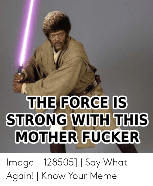 How Do You Say Meme: THE FORCE IS  STRONG WITH THIS  MOTHER FUCKER Image - 128505] | Say What Again! | Know Your Meme
