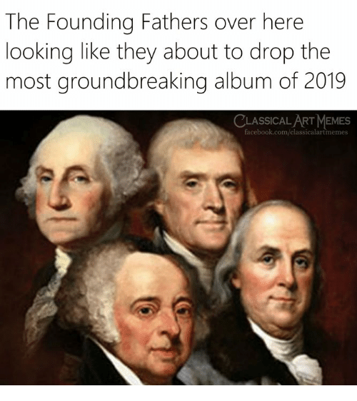 Facebook, facebook.com, and Classical Art: The Founding Fathers over here  looking like they about to drop the  most groundbreaking album of 2019  LASSICAL ART EMES  facebook.com/classicalartmemes