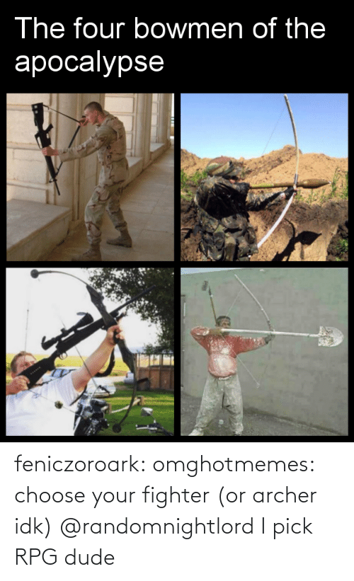 Four: The four bowmen of the  apocalypse  PESSF feniczoroark:  omghotmemes:  choose your fighter (or archer idk)   @randomnightlord    I pick RPG dude
