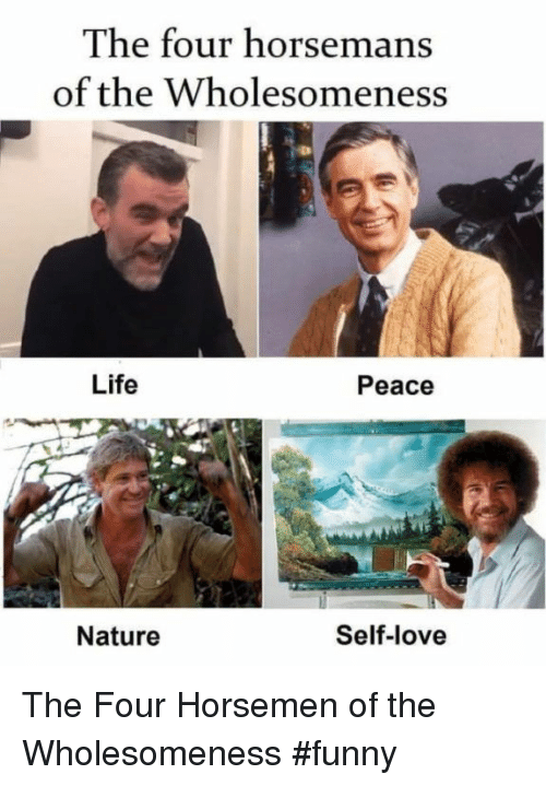 Funny, Life, and Love: The four horsemans  of the Wholesomeness  Life  Peace  Nature  Self-love The Four Horsemen of the Wholesomeness #funny