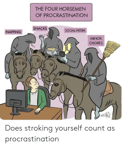 Social Media, Procrastination, and Media: THE FOUR HORSEMEN  OF PROCRASTINATION  SNACKS  SOCIAL MEDIA  ΝΑPΡING  MINOR  CHORES Does stroking yourself count as procrastination