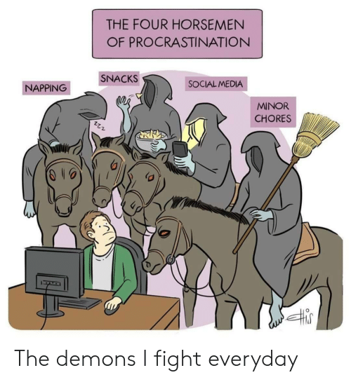 demons: THE FOUR HORSEMEN  OF PROCRASTINATION  SNACKS  SOCIAL MEDIA  NAPPING  MINOR  CHORES The demons I fight everyday