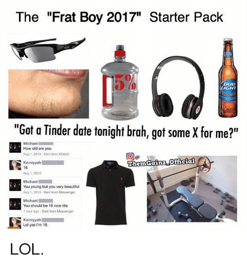 "frat boys: The ""Frat Boy 2017"" Starter Pack  BUD  LIGHT  ""Got a Tinder date tonight brah, got some X for me?""  Michael  How old are you  Aug 1, 2013 Sent from Mobile  ThemGainzLOfficial  Kemiyyah  16  Aug 1, 2013  Michael  You young but you very beautiful  Aug 1, 2013. Sent from Messenger  Michael  You should be 18 now rite  1 hour ago Sent from Messenger  Kemiyyah  Lol yes I'm 18. LOL."