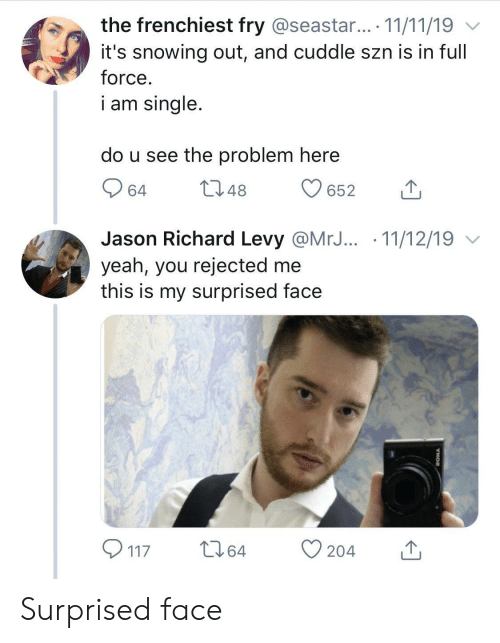 levy: the frenchiest fry @seastar... 11/11/19  it's snowing out, and cuddle szn is in full  force.  i am single.  do u see the problem here  64  t148  652  Jason Richard Levy @MrJ.. 11/12/19  yeah, you rejected me  this is my surprised face  117  L164  204 Surprised face