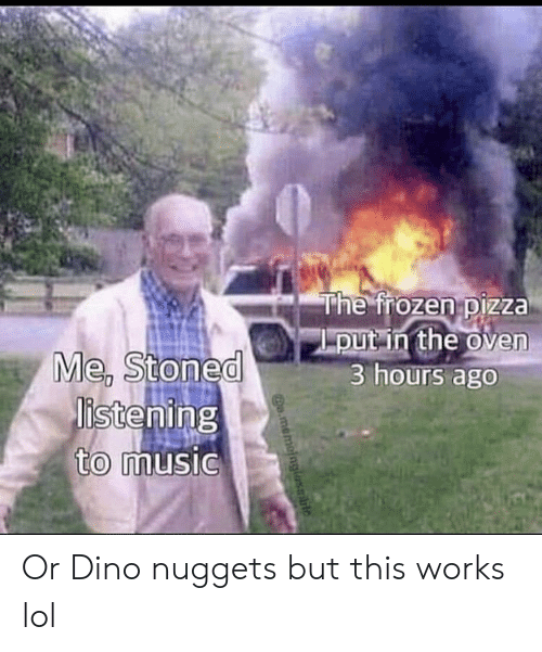 Frozen, Lol, and Music: The frozen pizza  put in the oven  3 hours ago  Me, Stoned  istening  to music  o.memoinglasble Or Dino nuggets but this works lol