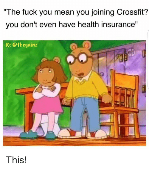 """Fuck You Meaning: """"The fuck you mean you joining Crossfit?  you don't even have health insurance"""" This!"""