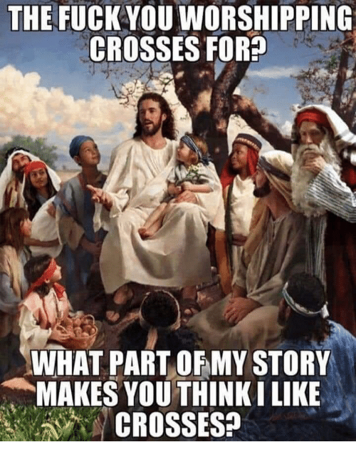 Fuck You, Fuck, and You: THE FUCK YOU WORSHIPPING  CROSSES FOR?  WHAT PART OFMY STORY  MAKES YOU THINKI LIKE  CROSSES?
