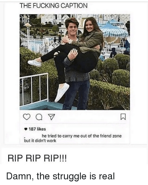 The Friend Zone: THE FUCKING CAPTION  187 likes  he tried to carry me out of the friend zone  but it didn't work  RIP RIP RIP!!! Damn, the struggle is real