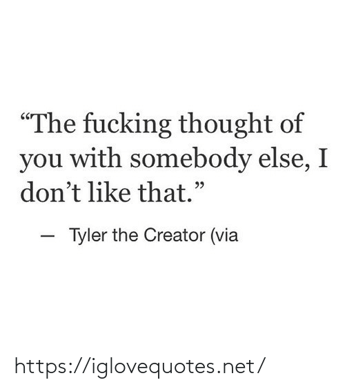 """somebody: """"The fucking thought of  you with somebody else, I  don't like that.""""  - Tyler the Creator (via https://iglovequotes.net/"""