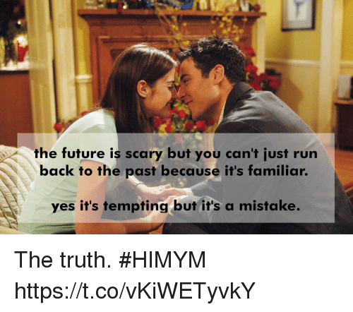 Future, Memes, and Run: the future is scary but you can't just run  back to the past because it's familiar.  ves it's tempting but it's a mistake. The truth. #HIMYM https://t.co/vKiWETyvkY