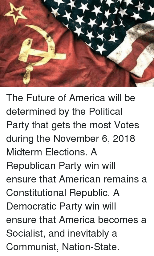 Republican Party: The Future of America will be determined by the Political Party that gets the most Votes during the November 6, 2018 Midterm Elections. A Republican Party win will ensure that American remains a Constitutional Republic. A Democratic Party win will ensure that America becomes a Socialist, and inevitably a Communist, Nation-State.