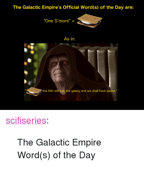 """empires: The Galactic Empire's Official Word(s) of the Day are:  """"One S'more"""" =  As in:  I1  the Sith will rule the galaxy and we shall have peace."""" <p><a href=""""http://scifiseries.tumblr.com/post/172427940619/the-galactic-empire-words-of-the-day"""" class=""""tumblr_blog"""">scifiseries</a>:</p><blockquote><p>The Galactic Empire Word(s) of the Day</p></blockquote>"""