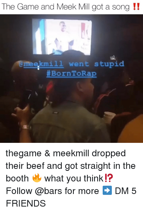 Meek Mill: The Game and Meek Mill got a song !!  eekmi1l went stupid  thegame & meekmill dropped their beef and got straight in the booth 🔥 what you think⁉️ Follow @bars for more ➡️ DM 5 FRIENDS