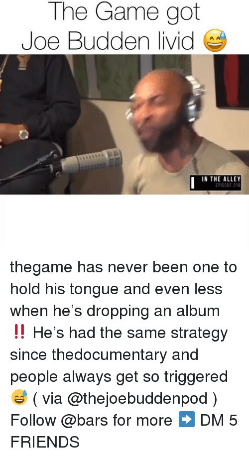Friends, Joe Budden, and Memes: The Game got  Joe Budden livid  IN THE ALLEY  EPISODE 218 thegame has never been one to hold his tongue and even less when he's dropping an album ‼️ He's had the same strategy since thedocumentary and people always get so triggered 😅 ( via @thejoebuddenpod ) Follow @bars for more ➡️ DM 5 FRIENDS