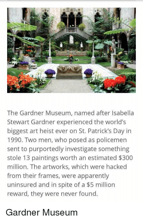St Patrick Day: The Gardner Museum, named after Isabella  Stewart Gardner experienced the world's  biggest art heist ever on St. Patrick's Day in  1990. Two men, who posed as policemen  sent to purportedly investigate something  stole 13 paintings worth an estimated $300  million. The artworks, which were hacked  from their frames, were apparently  uninsured and in spite of a $5 million  reward, they were never found. Gardner Museum