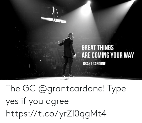 type: The GC @grantcardone! Type yes if you agree https://t.co/yrZl0qgMt4