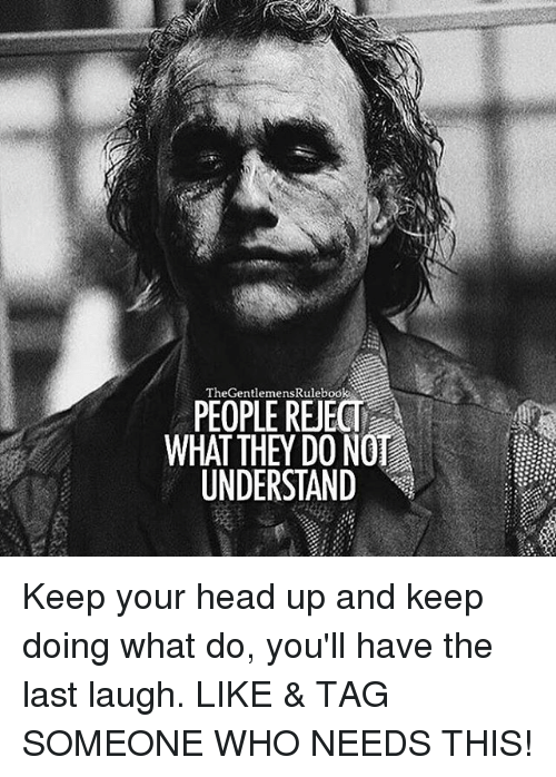 keep your head up: The Gentlemenskuleoo  R  WHAT THEY DO NOT  UNDERSTAND Keep your head up and keep doing what do, you'll have the last laugh. LIKE & TAG SOMEONE WHO NEEDS THIS!